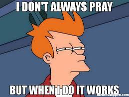 It Works Meme - i don t always pray but when i do it works meme futurama fry
