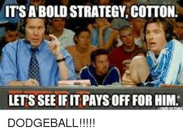 Dodgeball Meme - its a bold strategy cotton lets see ifit paysoff forhim dodgeball