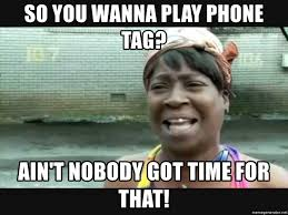 so you wanna play phone tag ain t nobody got time for that
