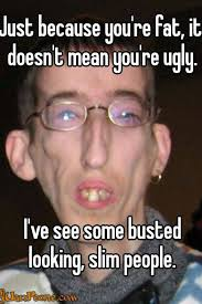 Fat Ugly Meme - just because you re fat it doesn t mean you re ugly i ve see