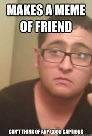 Meme Pictures With Captions - makes a meme of friend can t think of any good captions woe is