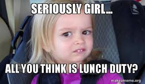 Seriously Girl Meme - seriously girl all you think is lunch duty side eyes chloe