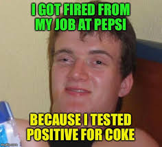 Coke Meme - i got fired from my job at pepsi because i tested positive for coke