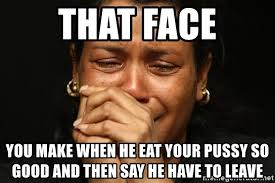 Pussy Eating Memes - that face you make when he eat your pussy so good and then say he