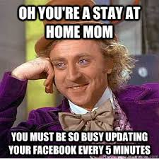 Stay At Home Mom Meme - oh you re a stay at home mom you must be so busy updating your