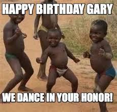 Gary Meme - meme maker happy birthday gary we dance in your honor
