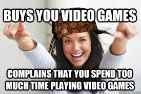 Girls Playing Video Games Meme - buys you video games complains that you spend too much time