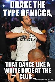 Drake The Type Of Meme - un categorized drake the type of nigga that dance like a white
