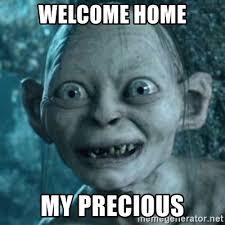 Welcome Home Meme - welcome home my precious my precious gollum meme generator
