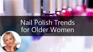 makeup for older women nail polish trends to help you get the