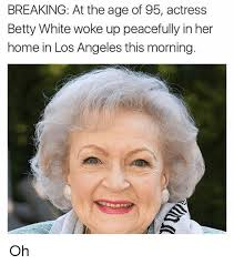 Betty White Meme - breaking at the age of 95 actress betty white woke up peacefully