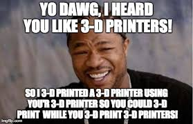 3d Meme - yo dawg i heard you like 3d printers meme great exles of 3d