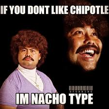 Chipotle Memes - if you don t like chipotle i m nacho type know your meme