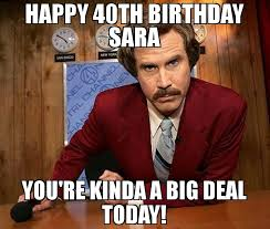 happy 40th birthday sara you re kinda a big deal today meme ron