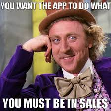 Memes App - you want the app to do what you must be in sales developer meme