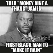 Funny Black History Memes - theo money aint a thang james first black man to make it rain