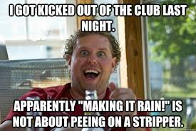 Funny Stripper Memes - i got kicked out of the club last night apparently making it rain