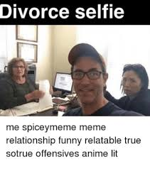 Relationship Meme - divorce selfie me spiceymeme meme relationship funny relatable