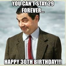 30th Birthday Memes - you can t stay 29 forever happy 30th birthday mr bean