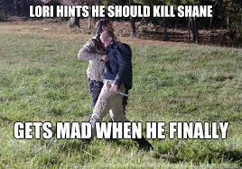 Lori Walking Dead Meme - rick you made me do this shane uhh i m pretty sure i didn t