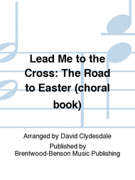 easter choral lead me to the cross the road to easter choral book sheet
