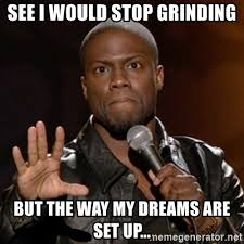 Grinding Meme - see i would stop grinding but the way my dreams are set up