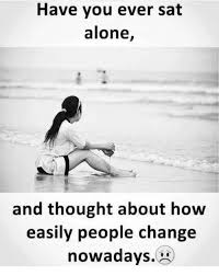 Alone Memes - have you ever sat alone and thought about how easily people change