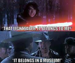 Lightsaber Meme - kylo ren that lightsaber it belongs to me indiana jones it