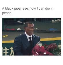 Funny Japanese Memes - a black japanese now l can die in peace live funny meme on sizzle