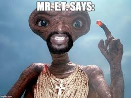 Et Meme - mr e t says imgflip