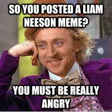 Liam Neeson Memes - so you posted a liam neeson meme you must be really angry