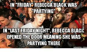 Rebecca Black Memes - in friday rebecca black was partying in last friday night rebecca