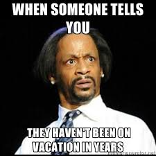 Meme Vacation - americans only use half of their paid vacation time survey finds