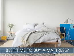 what is the best time of year to buy a mattress 2018 buyer s guide