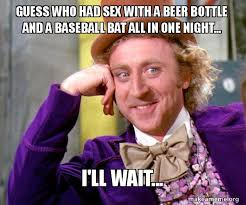 Baseball Bat Meme - guess who had sex with a beer bottle and a baseball bat all in one