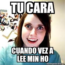 Lee Min Ho Memes - meme overly attached girlfriend tu cara cuando vez a lee min ho