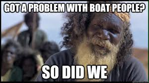 Boat People Meme - got a problem with boat people so did we original aboriginal