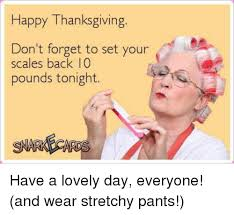 Stretchy Pants Meme - happy thanksgiving don t forget to set your scales back 10 pounds