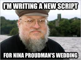 Meme Script - i m writing a new script for nina proudman s wedding george rr