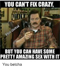 Crazy Sex Memes - you can t fix crazy but you can have some pretty amazing sex with it