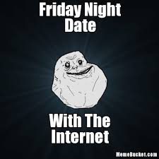 Friday Night Meme - friday night date create your own meme