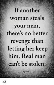 A Real Man Meme - if another woman steals your man there s no better revenge than