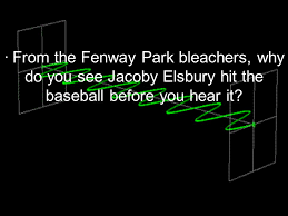 How Fast Is Light From The Fenway Park Bleachers Why Do You See Jacoby Elsbury Hit