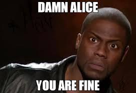 Alice Meme - damn alice you are fine meme kevin hart the hell 70017 memeshappen