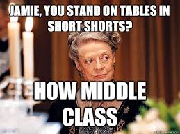 Downton Abbey Meme - jamie you stand on tables in short shorts how middle class