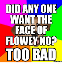 Too Bad Meme - did any one want the face of flowey nop too bad memes comm bad