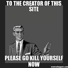 Kill Your Self Meme - to the creator of this site please go kill yourself now meme