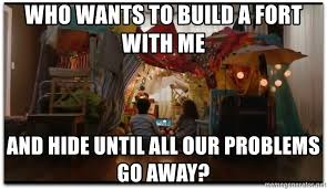 Blanket Fort Meme - who wants to build a fort with me and hide until all our problems