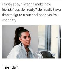 I Need New Friends Meme - 25 best memes about friends friends memes