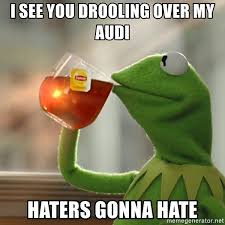 Haters Gonna Hate Meme Generator - i see you drooling over my audi haters gonna hate kermit the